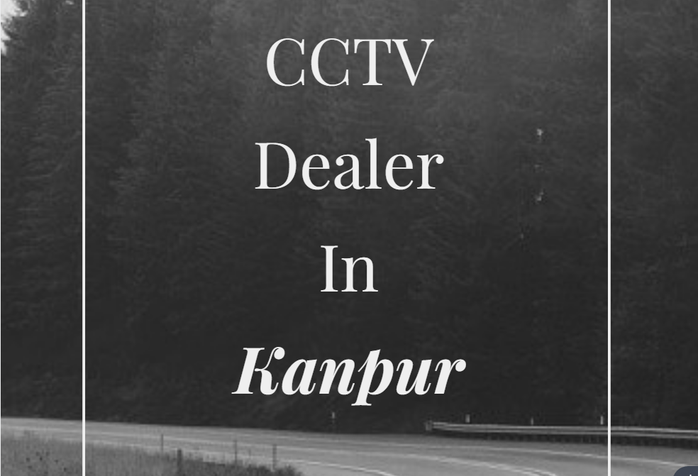 cctv dealer in kanpur